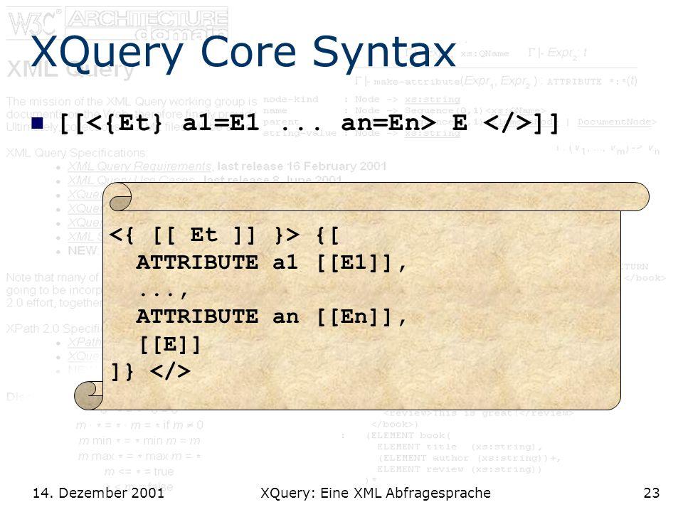 14. Dezember 2001 XQuery: Eine XML Abfragesprache23 XQuery Core Syntax [[ E ]] {[ ATTRIBUTE a1 [[E1]],..., ATTRIBUTE an [[En]], [[E]] ]}