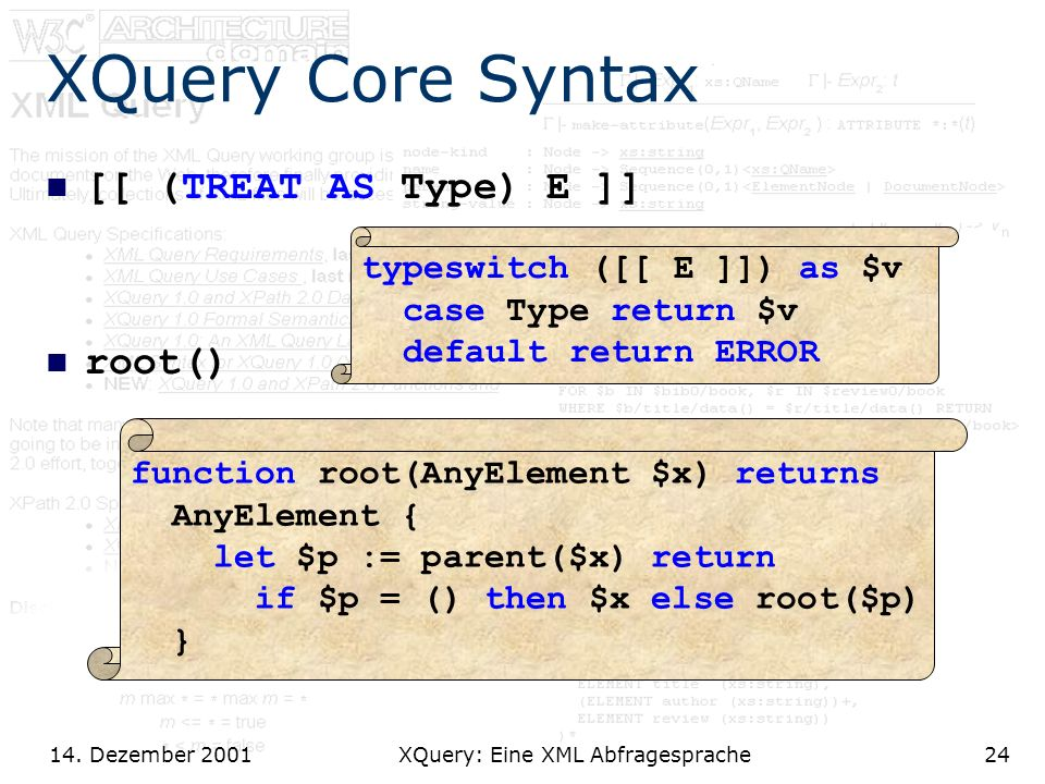 14. Dezember 2001 XQuery: Eine XML Abfragesprache24 XQuery Core Syntax [[ (TREAT AS Type) E ]] root() typeswitch ([[ E ]]) as $v case Type return $v d