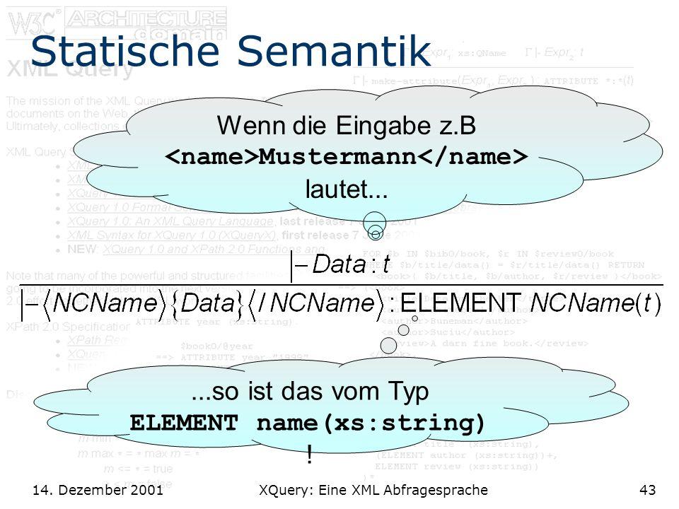 14. Dezember 2001 XQuery: Eine XML Abfragesprache43 Statische Semantik Wenn die Eingabe z.B Mustermann lautet......so ist das vom Typ ELEMENT name(xs: