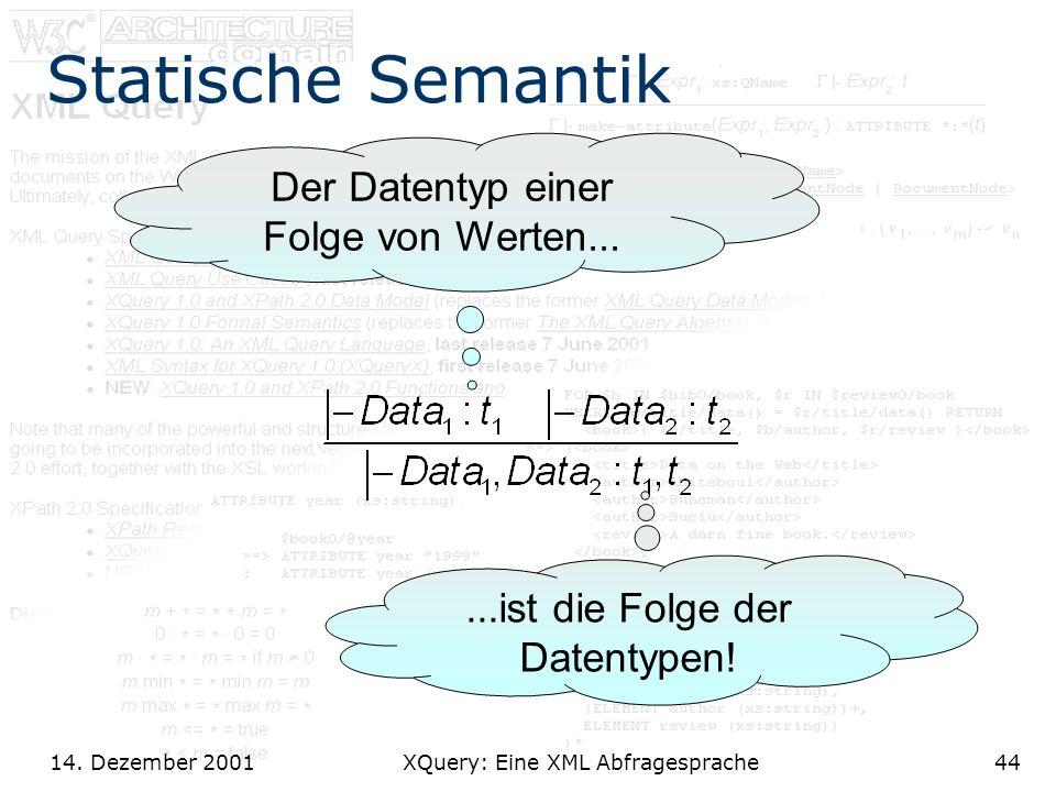 14. Dezember 2001 XQuery: Eine XML Abfragesprache44 Statische Semantik Der Datentyp einer Folge von Werten......ist die Folge der Datentypen!