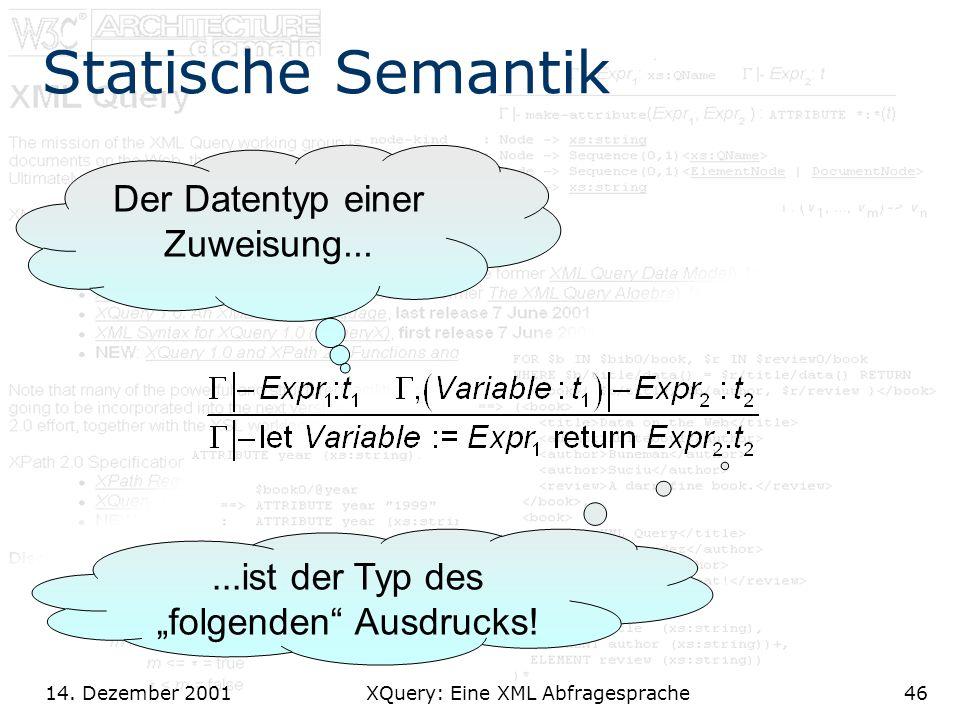 14. Dezember 2001 XQuery: Eine XML Abfragesprache46 Statische Semantik Der Datentyp einer Zuweisung......ist der Typ des folgenden Ausdrucks!