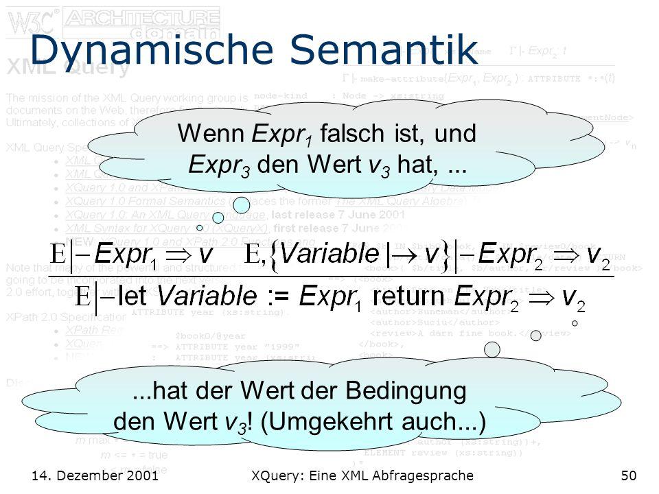 14. Dezember 2001 XQuery: Eine XML Abfragesprache50 Dynamische Semantik Wenn Expr 1 falsch ist, und Expr 3 den Wert v 3 hat,......hat der Wert der Bed
