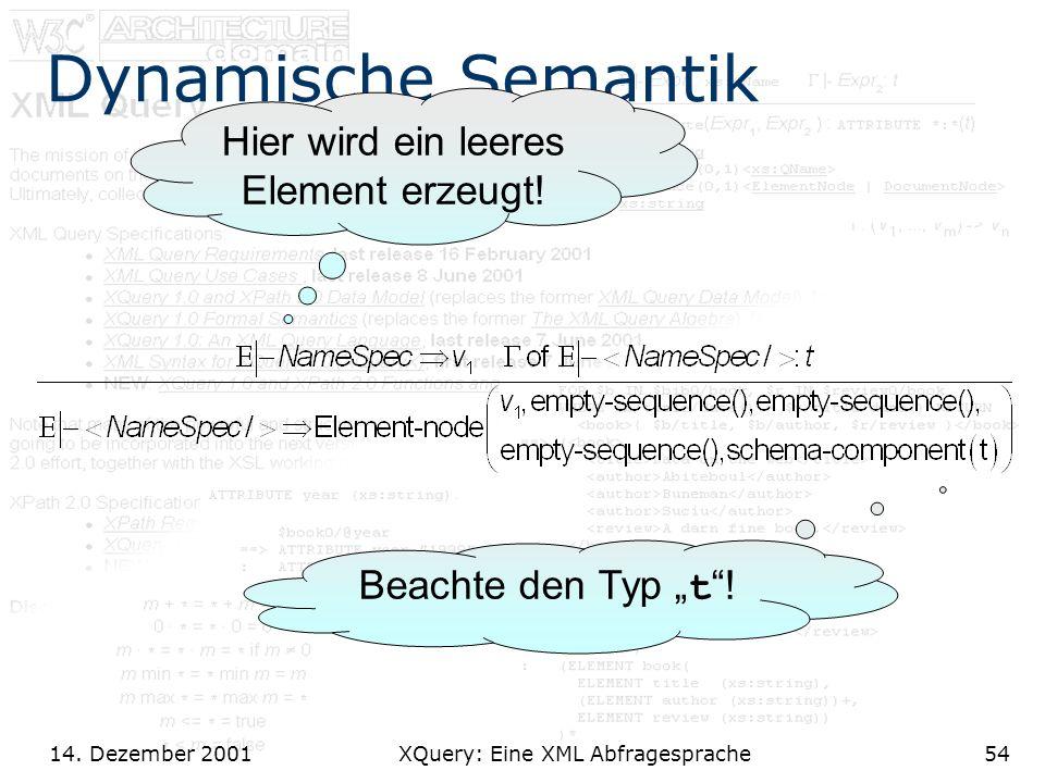 14. Dezember 2001 XQuery: Eine XML Abfragesprache54 Dynamische Semantik Hier wird ein leeres Element erzeugt! Beachte den Typ t !