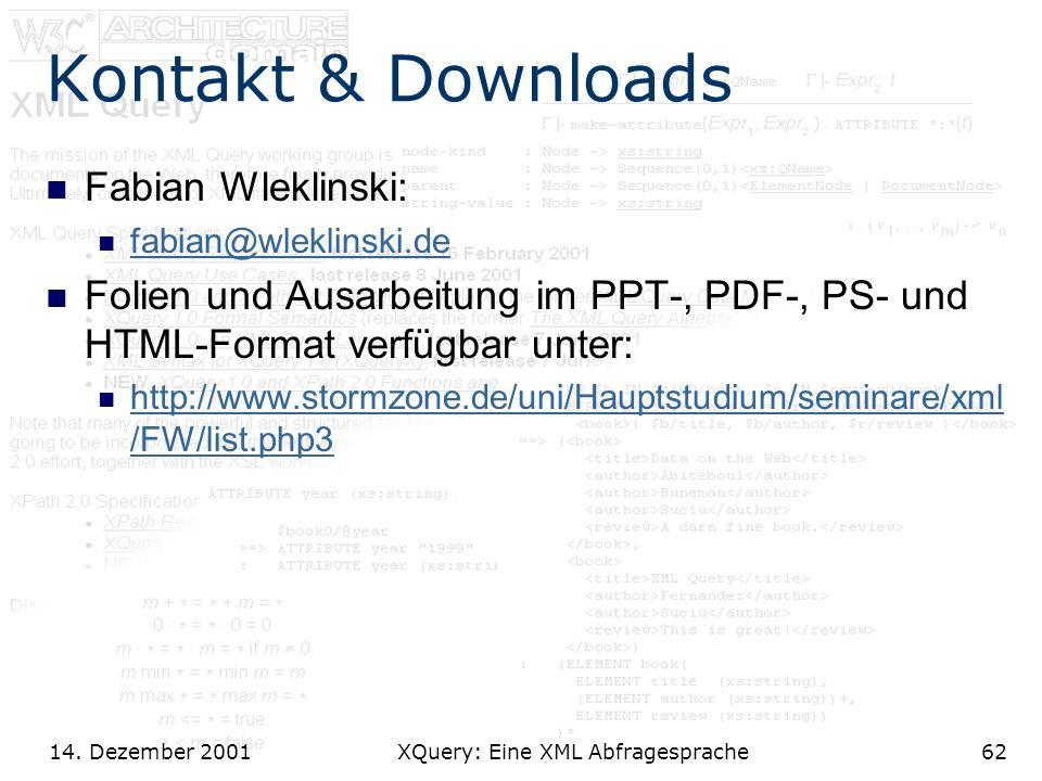 14. Dezember 2001 XQuery: Eine XML Abfragesprache62 Kontakt & Downloads Fabian Wleklinski: fabian@wleklinski.de Folien und Ausarbeitung im PPT-, PDF-,