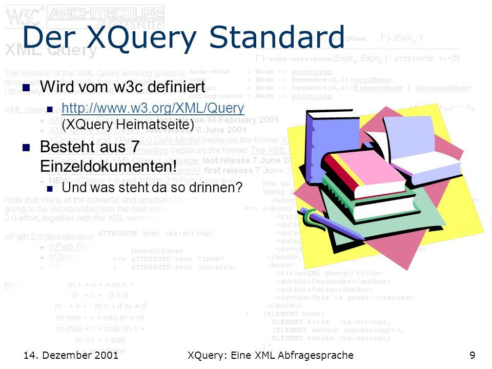 14. Dezember 2001 XQuery: Eine XML Abfragesprache9 Der XQuery Standard Wird vom w3c definiert http://www.w3.org/XML/Query (XQuery Heimatseite) http://