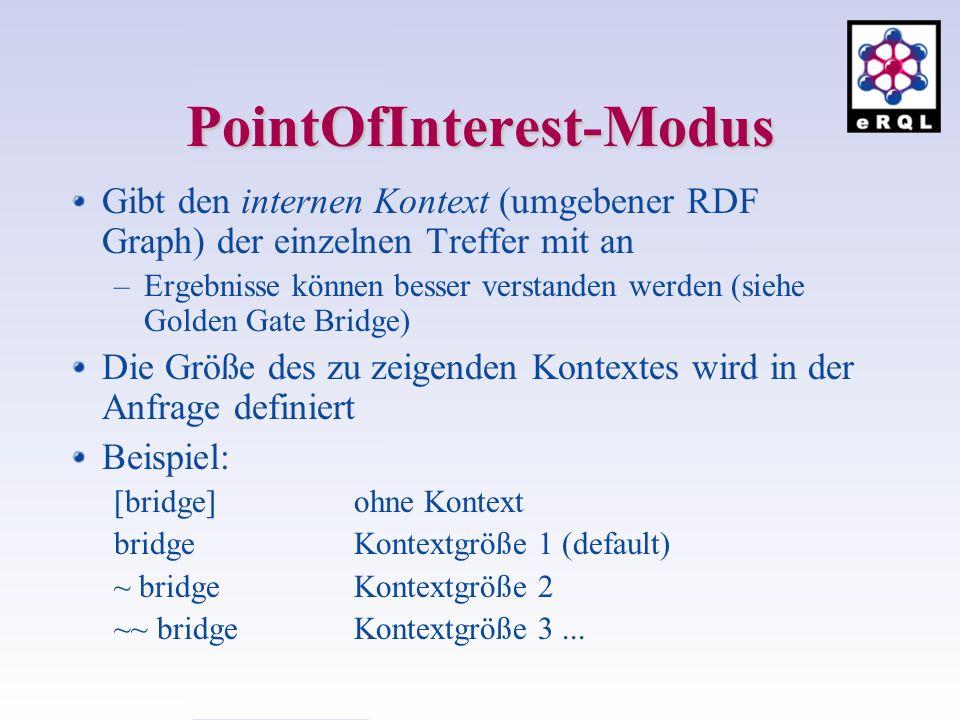 PointOfInterest-Modus Gibt den internen Kontext (umgebener RDF Graph) der einzelnen Treffer mit an –Ergebnisse können besser verstanden werden (siehe Golden Gate Bridge) Die Größe des zu zeigenden Kontextes wird in der Anfrage definiert Beispiel: [bridge] ohne Kontext bridge Kontextgröße 1 (default) ~ bridge Kontextgröße 2 ~~ bridge Kontextgröße 3...