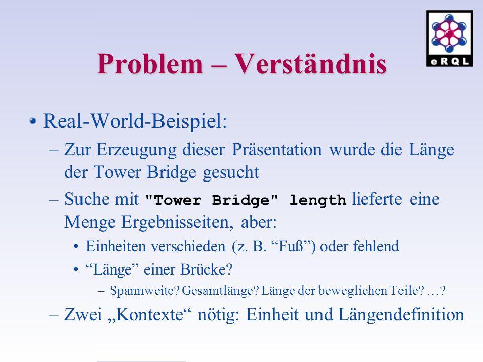 Problem – Verständnis Real-World-Beispiel: –Zur Erzeugung dieser Präsentation wurde die Länge der Tower Bridge gesucht –Suche mit Tower Bridge length lieferte eine Menge Ergebnisseiten, aber: Einheiten verschieden (z.