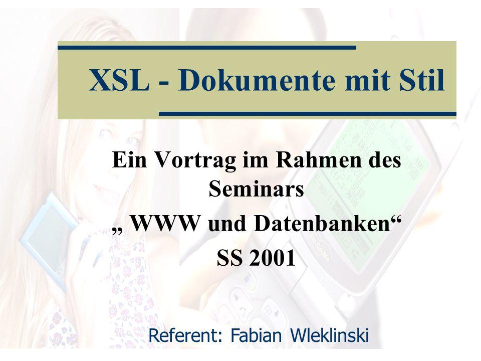 Ein Vortrag im Rahmen des Seminars WWW und Datenbanken SS 2001 XSL - Dokumente mit Stil Referent: Fabian Wleklinski