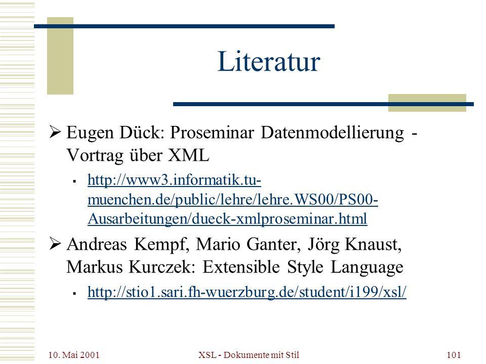 10. Mai 2001 XSL - Dokumente mit Stil101 Literatur Eugen Dück: Proseminar Datenmodellierung - Vortrag über XML http://www3.informatik.tu- muenchen.de/