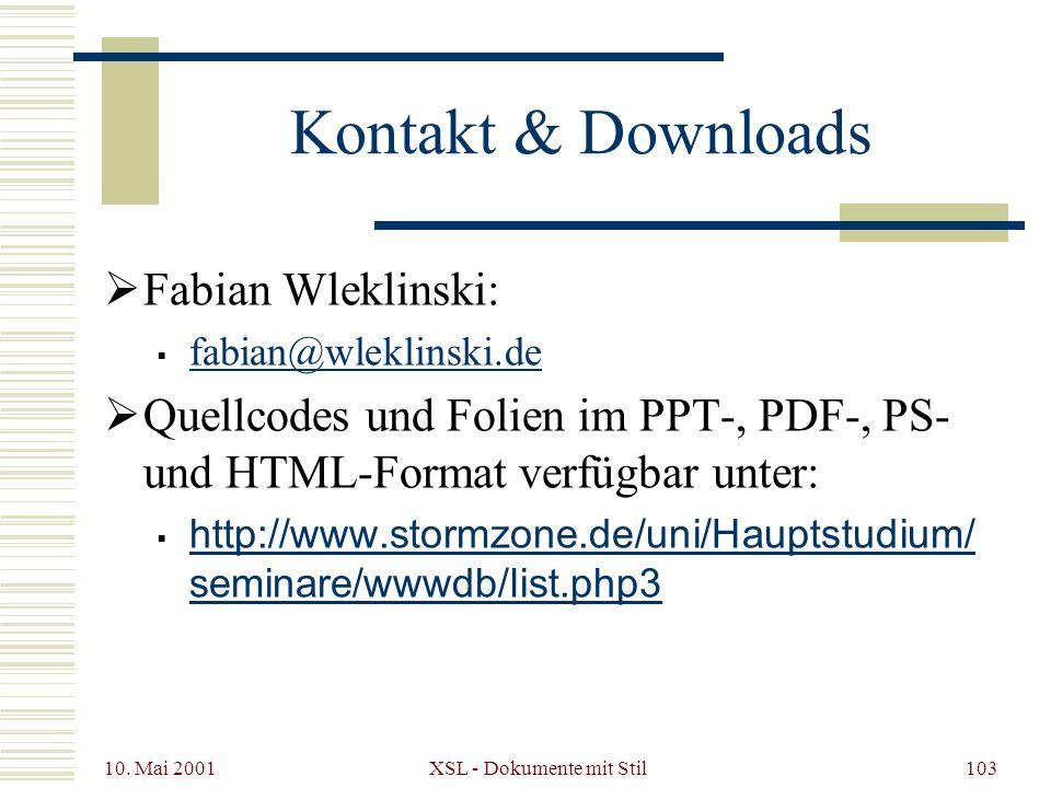 10. Mai 2001 XSL - Dokumente mit Stil103 Kontakt & Downloads Fabian Wleklinski: fabian@wleklinski.de Quellcodes und Folien im PPT-, PDF-, PS- und HTML