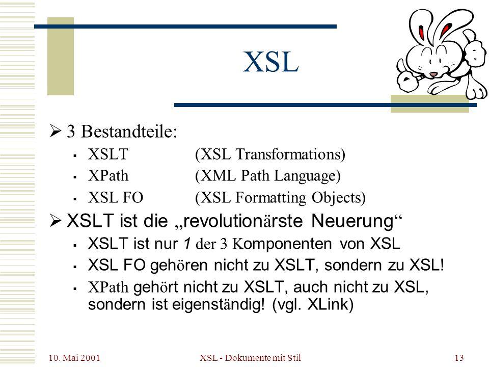 10. Mai 2001 XSL - Dokumente mit Stil13 XSL 3 Bestandteile: XSLT(XSL Transformations) XPath(XML Path Language) XSL FO(XSL Formatting Objects) XSLT ist