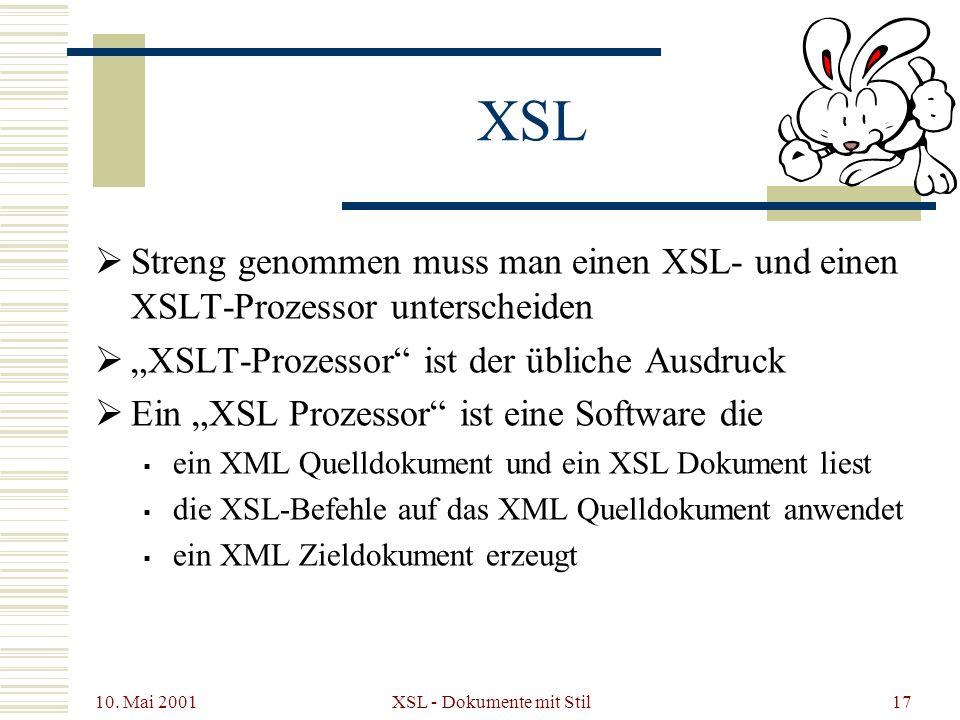 10. Mai 2001 XSL - Dokumente mit Stil17 XSL Streng genommen muss man einen XSL- und einen XSLT-Prozessor unterscheiden XSLT-Prozessor ist der übliche