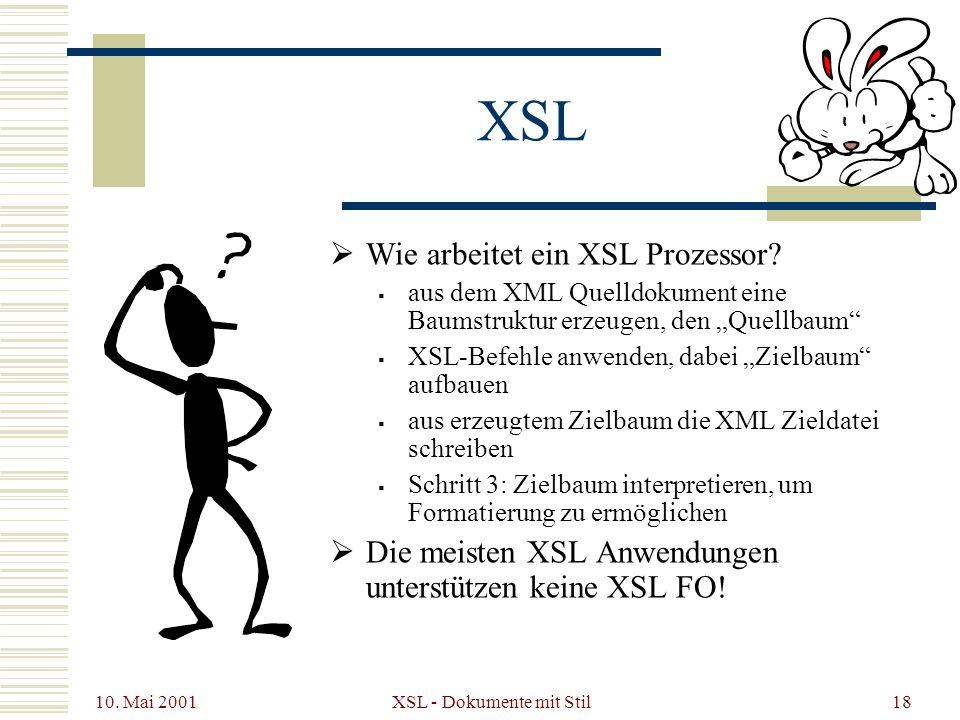 10. Mai 2001 XSL - Dokumente mit Stil18 XSL Wie arbeitet ein XSL Prozessor? aus dem XML Quelldokument eine Baumstruktur erzeugen, den Quellbaum XSL-Be