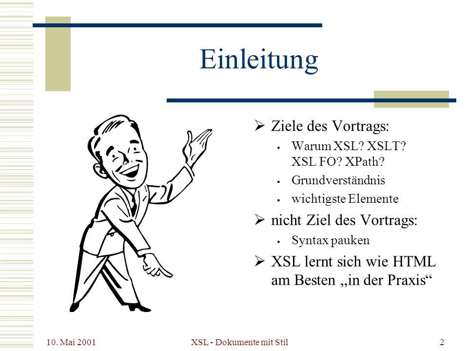 10. Mai 2001 XSL - Dokumente mit Stil2 Einleitung Ziele des Vortrags: Warum XSL? XSLT? XSL FO? XPath? Grundverständnis wichtigste Elemente nicht Ziel