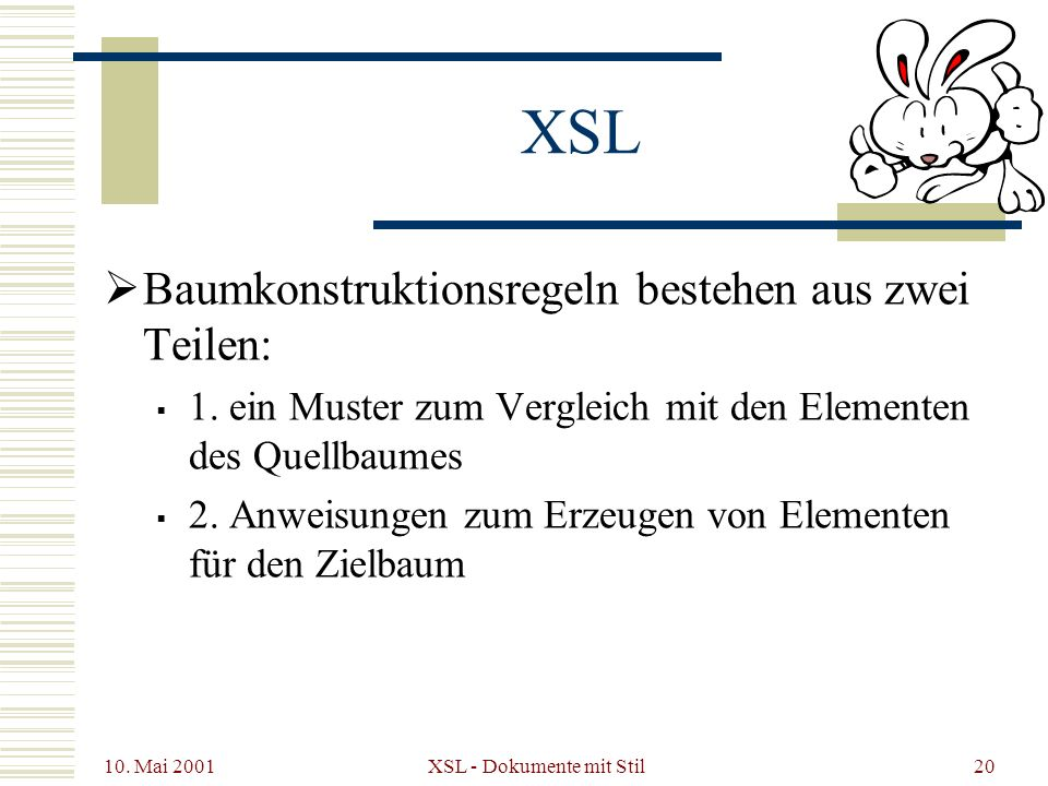 10. Mai 2001 XSL - Dokumente mit Stil20 XSL Baumkonstruktionsregeln bestehen aus zwei Teilen: 1. ein Muster zum Vergleich mit den Elementen des Quellb