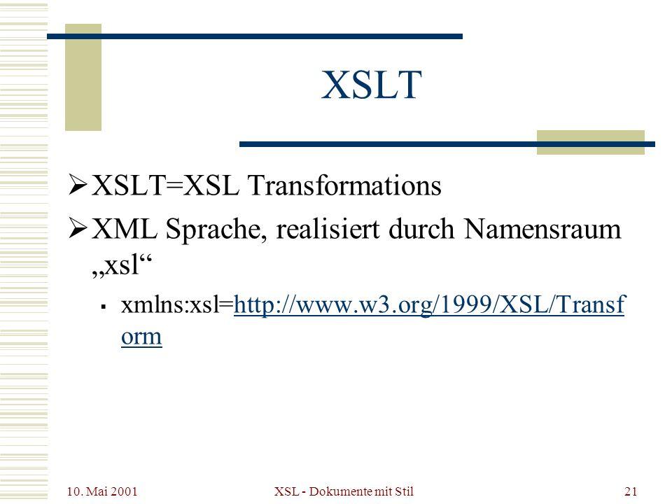 10. Mai 2001 XSL - Dokumente mit Stil21 XSLT XSLT=XSL Transformations XML Sprache, realisiert durch Namensraum xsl xmlns:xsl=http://www.w3.org/1999/XS