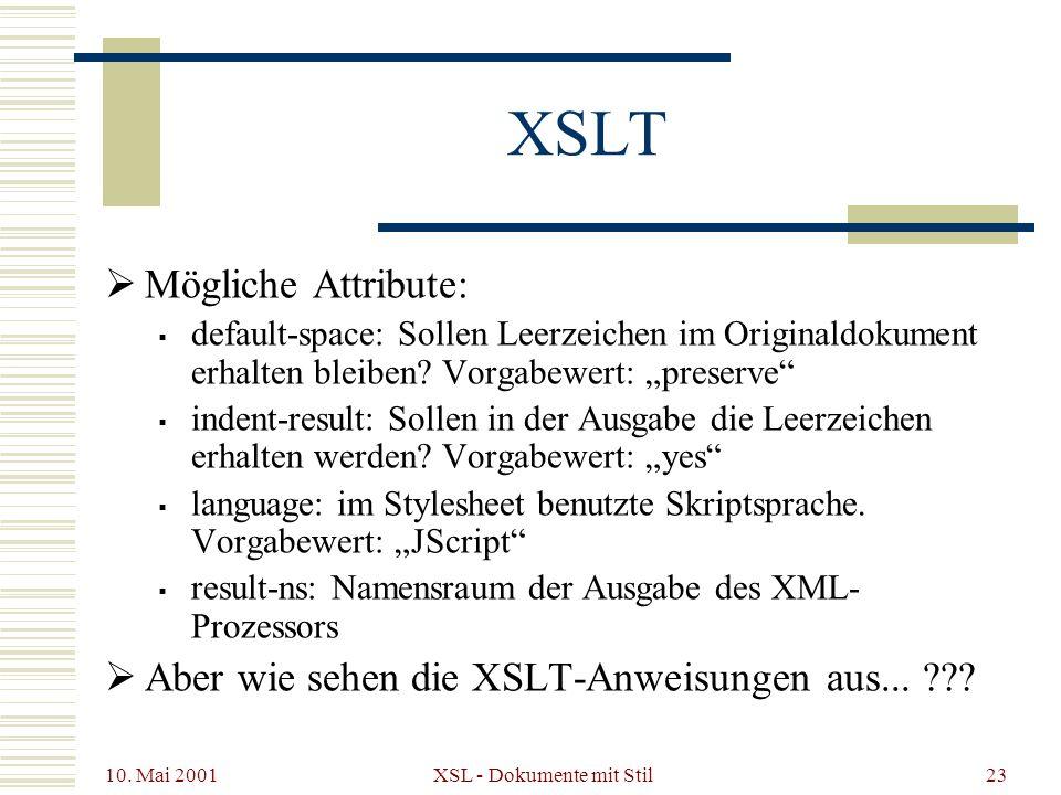 10. Mai 2001 XSL - Dokumente mit Stil23 XSLT Mögliche Attribute: default-space: Sollen Leerzeichen im Originaldokument erhalten bleiben? Vorgabewert: