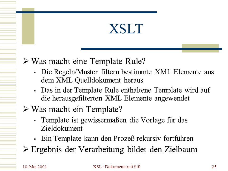 10. Mai 2001 XSL - Dokumente mit Stil25 XSLT Was macht eine Template Rule? Die Regeln/Muster filtern bestimmte XML Elemente aus dem XML Quelldokument