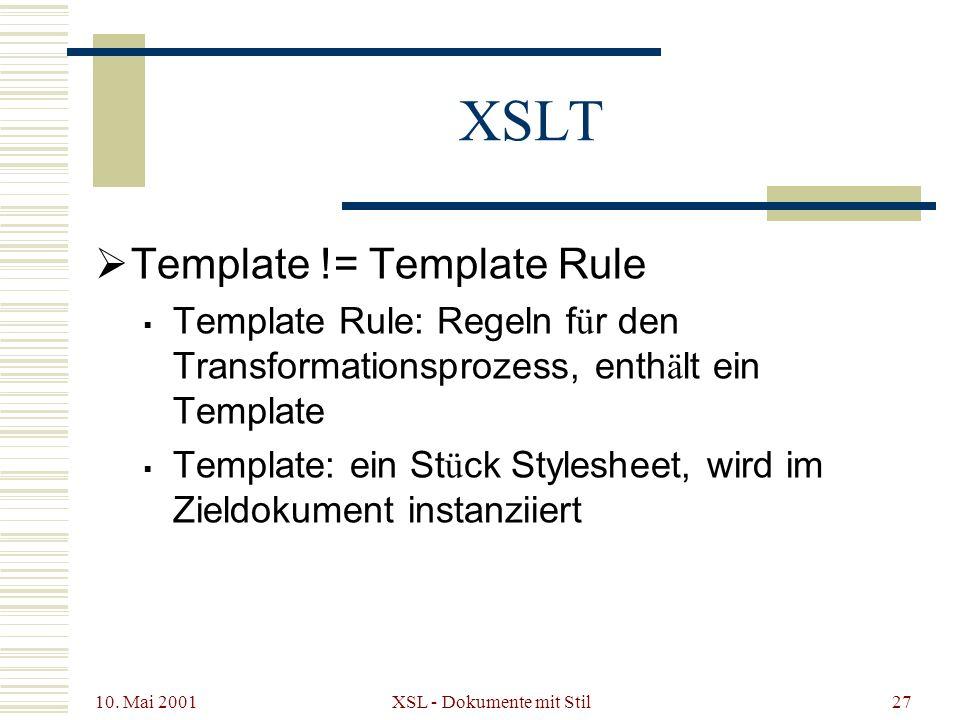 10. Mai 2001 XSL - Dokumente mit Stil27 XSLT Template != Template Rule Template Rule: Regeln f ü r den Transformationsprozess, enth ä lt ein Template