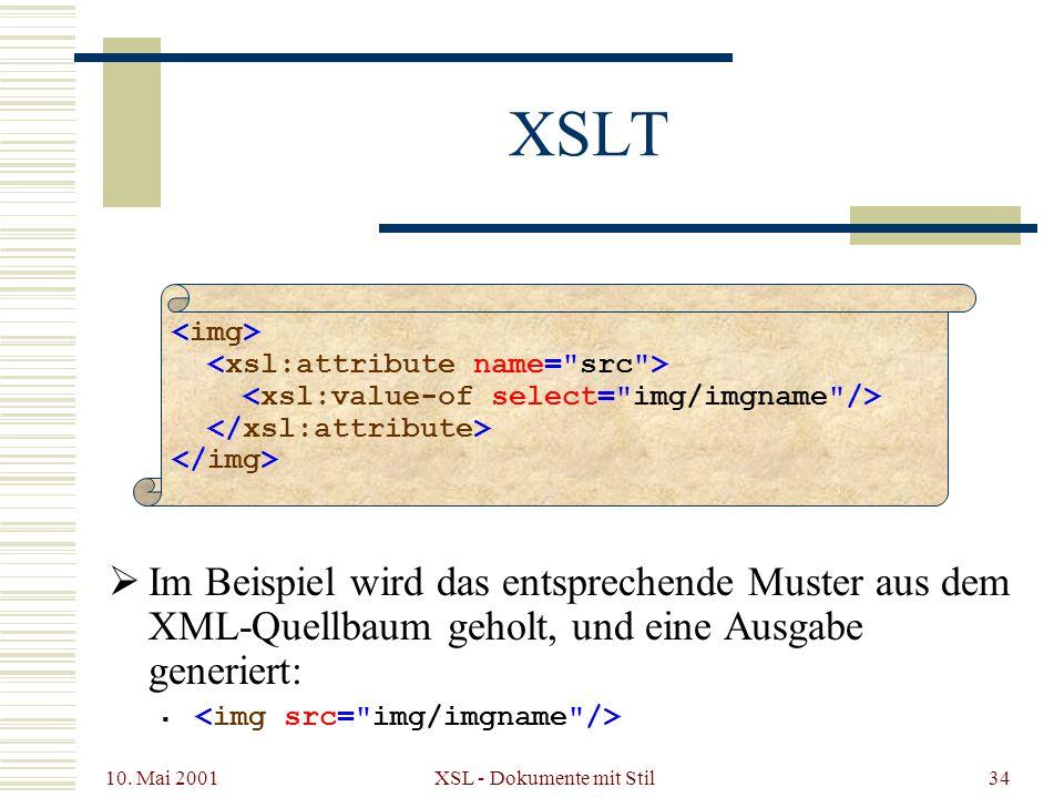 10. Mai 2001 XSL - Dokumente mit Stil34 XSLT Im Beispiel wird das entsprechende Muster aus dem XML-Quellbaum geholt, und eine Ausgabe generiert: