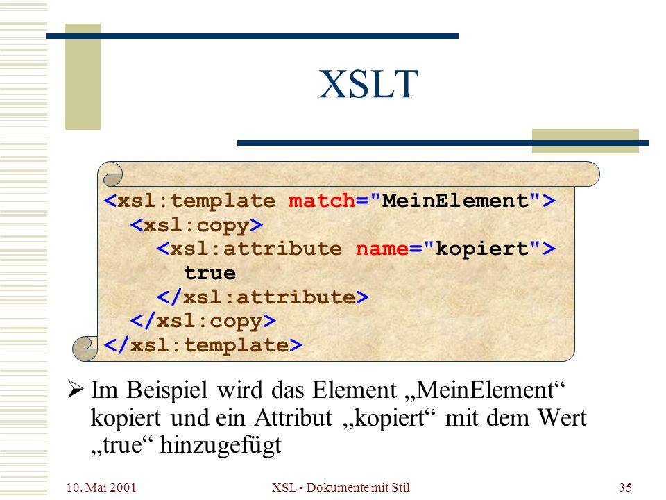 10. Mai 2001 XSL - Dokumente mit Stil35 XSLT Im Beispiel wird das Element MeinElement kopiert und ein Attribut kopiert mit dem Wert true hinzugefügt t