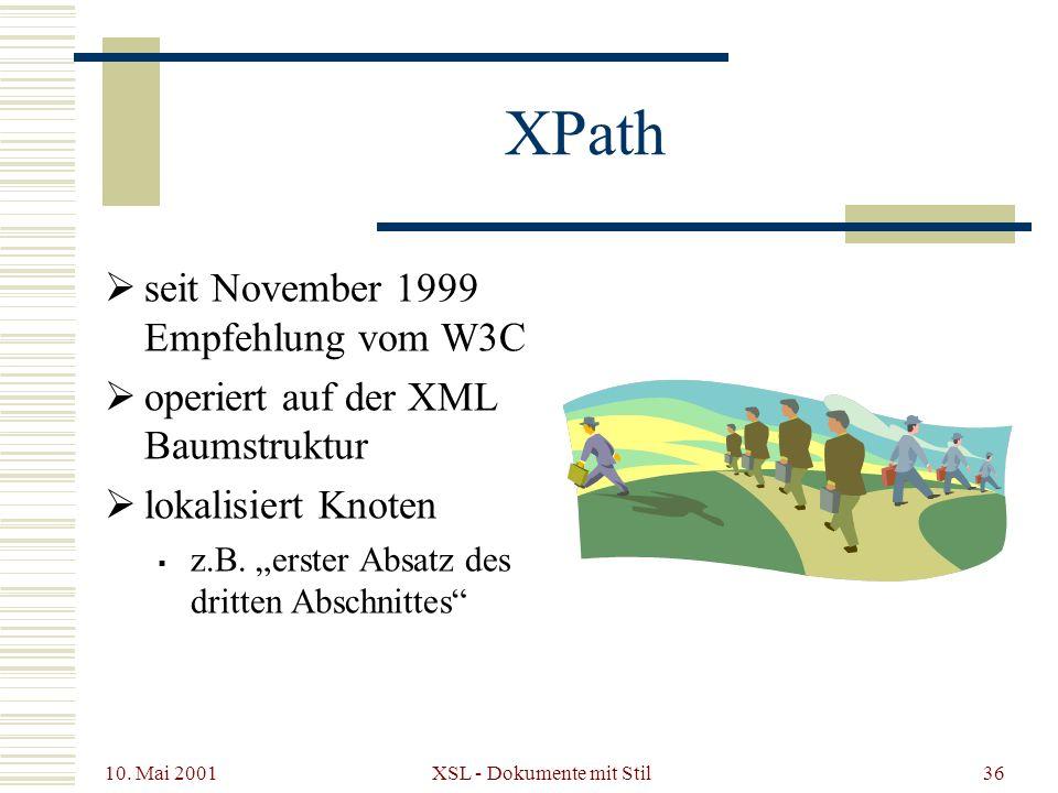 10. Mai 2001 XSL - Dokumente mit Stil36 XPath seit November 1999 Empfehlung vom W3C operiert auf der XML Baumstruktur lokalisiert Knoten z.B. erster A