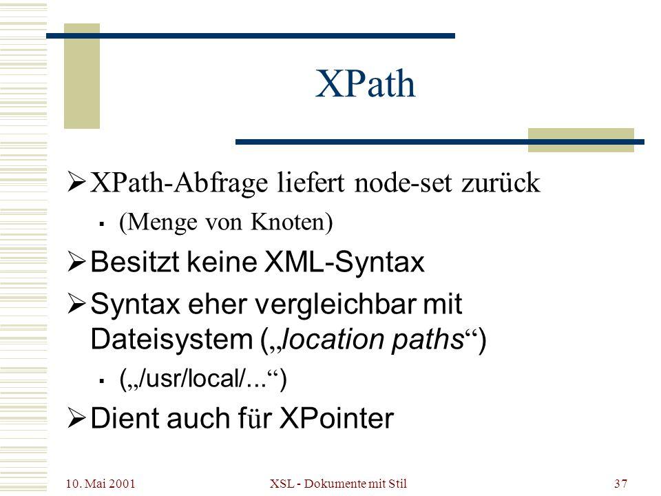 10. Mai 2001 XSL - Dokumente mit Stil37 XPath XPath-Abfrage liefert node-set zurück (Menge von Knoten) Besitzt keine XML-Syntax Syntax eher vergleichb