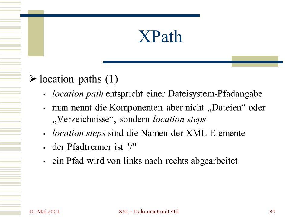 10. Mai 2001 XSL - Dokumente mit Stil39 XPath location paths (1) location path entspricht einer Dateisystem-Pfadangabe man nennt die Komponenten aber