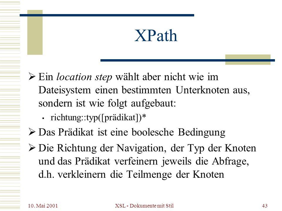 10. Mai 2001 XSL - Dokumente mit Stil43 XPath Ein location step wählt aber nicht wie im Dateisystem einen bestimmten Unterknoten aus, sondern ist wie