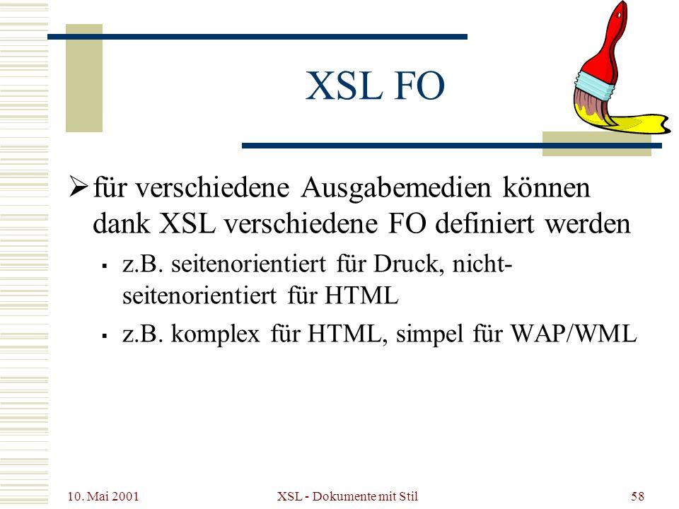 10. Mai 2001 XSL - Dokumente mit Stil58 XSL FO für verschiedene Ausgabemedien können dank XSL verschiedene FO definiert werden z.B. seitenorientiert f