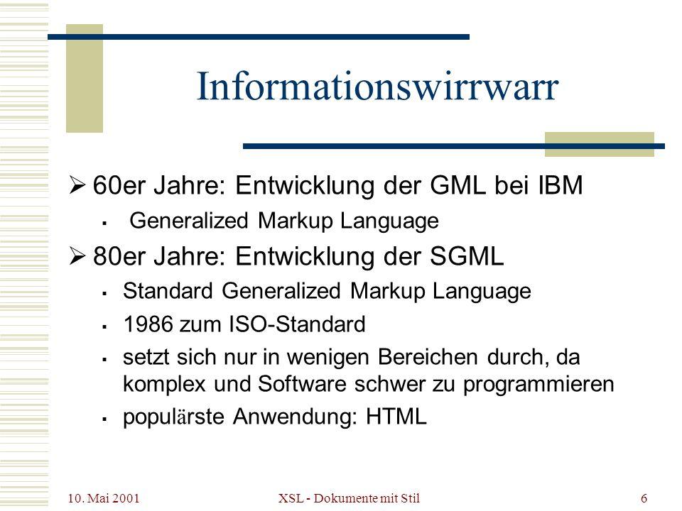10. Mai 2001 XSL - Dokumente mit Stil6 Informationswirrwarr 60er Jahre: Entwicklung der GML bei IBM Generalized Markup Language 80er Jahre: Entwicklun