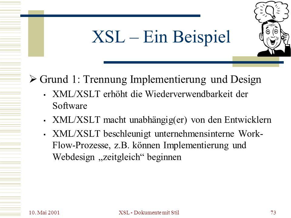 10. Mai 2001 XSL - Dokumente mit Stil73 XSL – Ein Beispiel Grund 1: Trennung Implementierung und Design XML/XSLT erhöht die Wiederverwendbarkeit der S