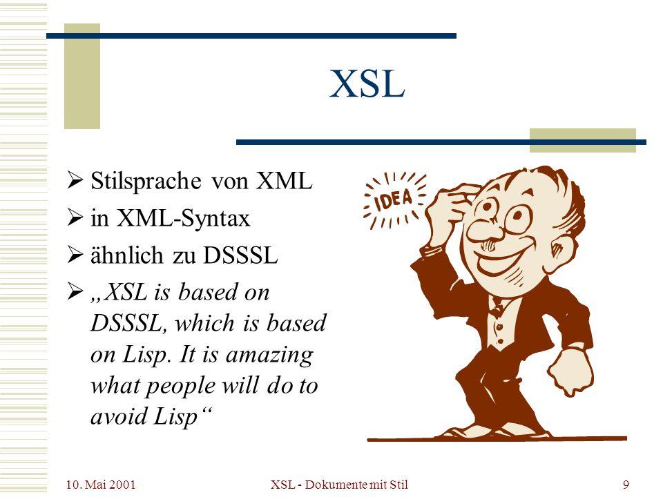 10. Mai 2001 XSL - Dokumente mit Stil9 XSL Stilsprache von XML in XML-Syntax ähnlich zu DSSSL XSL is based on DSSSL, which is based on Lisp. It is ama