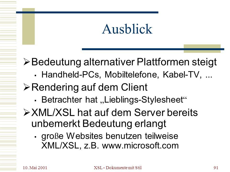 10. Mai 2001 XSL - Dokumente mit Stil91 Ausblick Bedeutung alternativer Plattformen steigt Handheld-PCs, Mobiltelefone, Kabel-TV,... Rendering auf dem
