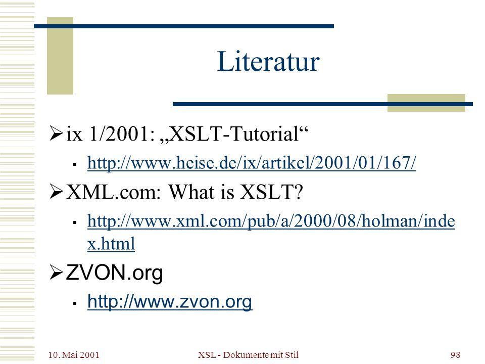 10. Mai 2001 XSL - Dokumente mit Stil98 Literatur ix 1/2001: XSLT-Tutorial http://www.heise.de/ix/artikel/2001/01/167/ XML.com: What is XSLT? http://w
