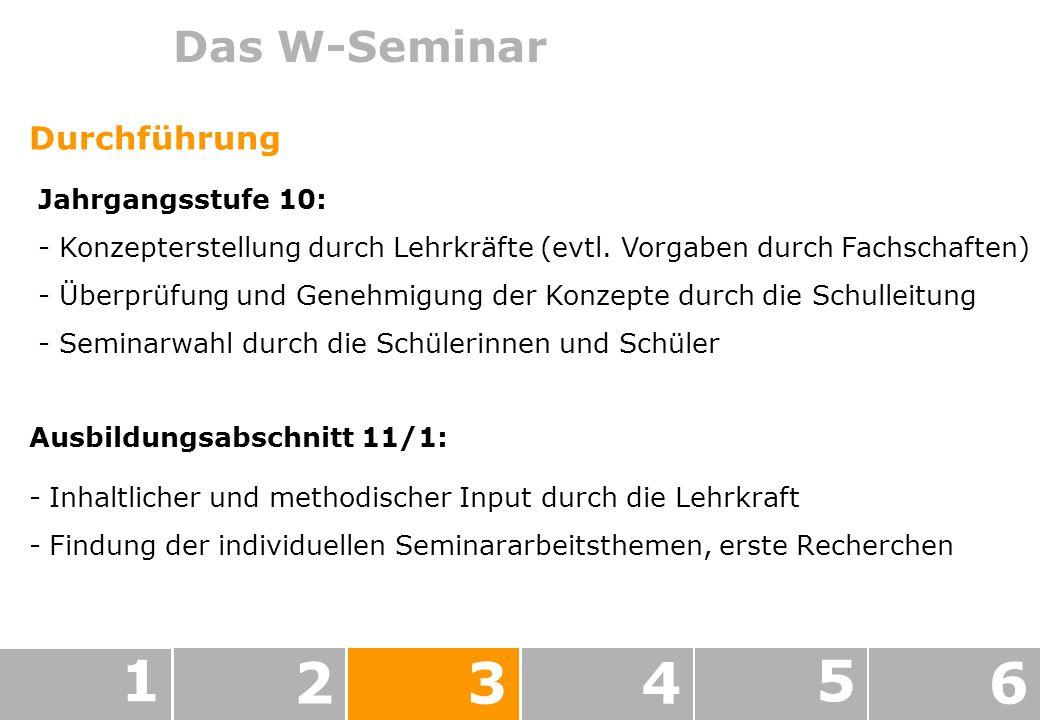 Das W-Seminar -Inhaltlicher und methodischer Input durch die Lehrkraft -Findung der individuellen Seminararbeitsthemen, erste Recherchen 1 234 5 6 Durchführung Jahrgangsstufe 10: - Konzepterstellung durch Lehrkräfte (evtl.