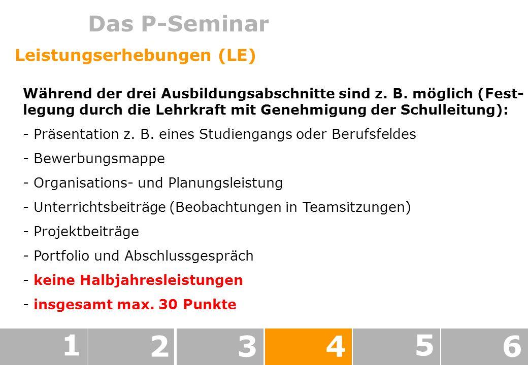 Das P-Seminar 1 234 5 6 Leistungserhebungen (LE) Während der drei Ausbildungsabschnitte sind z.