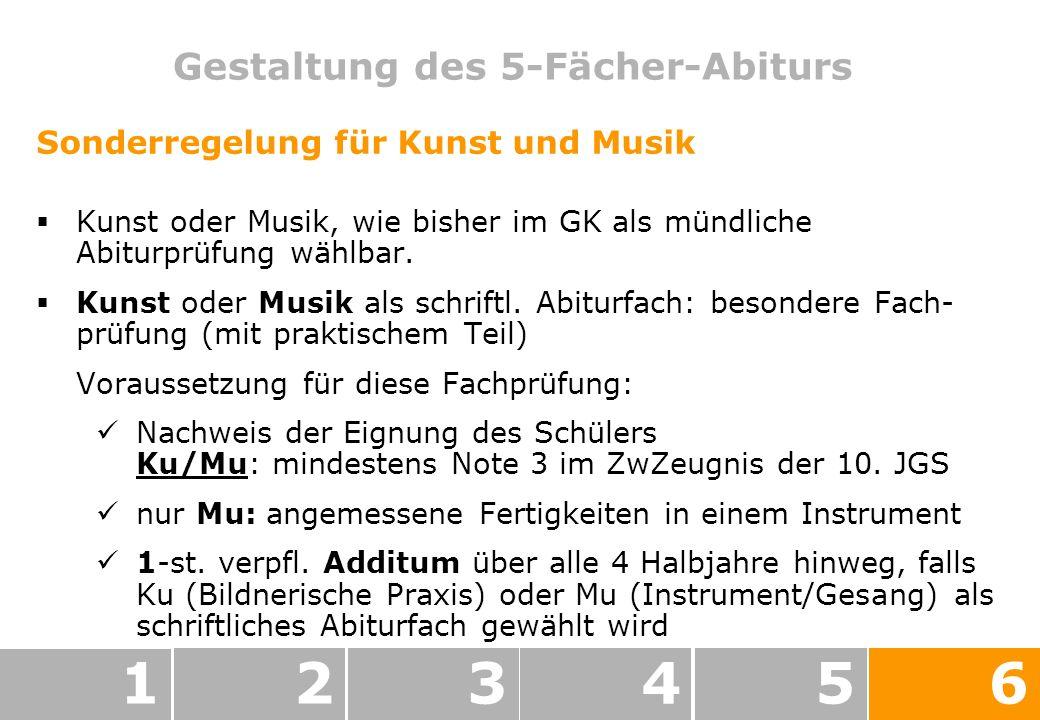 Gestaltung des 5-Fächer-Abiturs 123456 Sonderregelung für Kunst und Musik Kunst oder Musik, wie bisher im GK als mündliche Abiturprüfung wählbar.