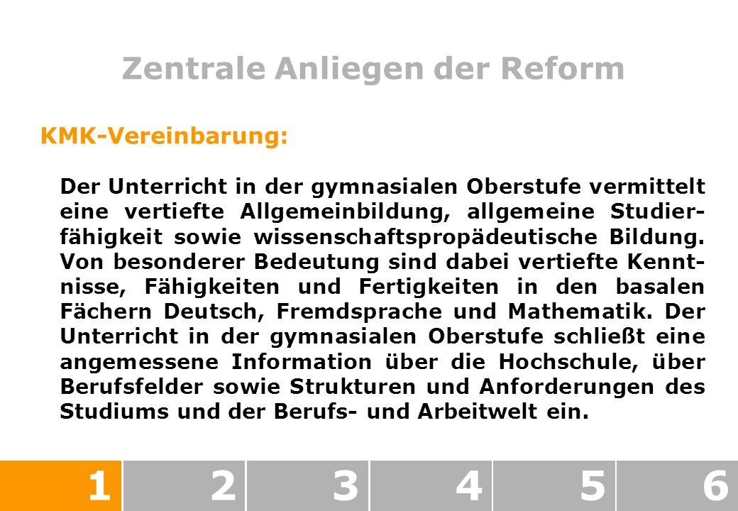 Zentrale Anliegen der Reform 123456 KMK-Vereinbarung: Der Unterricht in der gymnasialen Oberstufe vermittelt eine vertiefte Allgemeinbildung, allgemeine Studier- fähigkeit sowie wissenschaftspropädeutische Bildung.