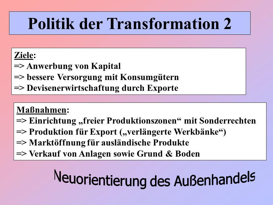 Politik der Transformation 2 Maßnahmen: => Einrichtung freier Produktionszonen mit Sonderrechten => Produktion für Export (verlängerte Werkbänke) => M