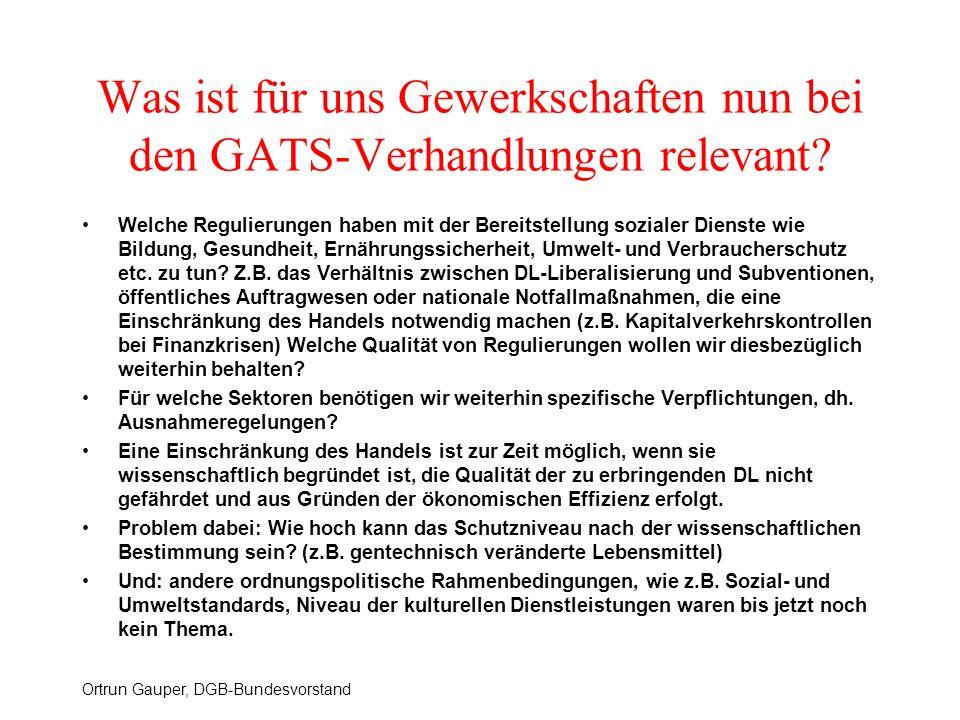 Ortrun Gauper, DGB-Bundesvorstand Was ist für uns Gewerkschaften nun bei den GATS-Verhandlungen relevant? Welche Regulierungen haben mit der Bereitste