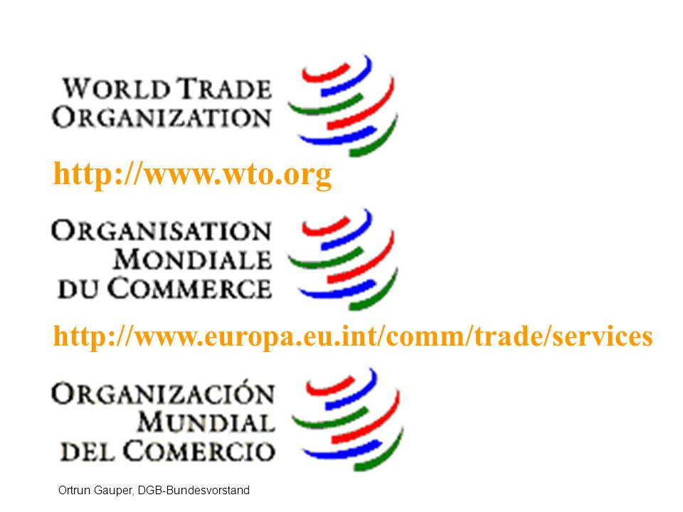 Ortrun Gauper, DGB-Bundesvorstand http://www.wto.org http://www.europa.eu.int/comm/trade/services