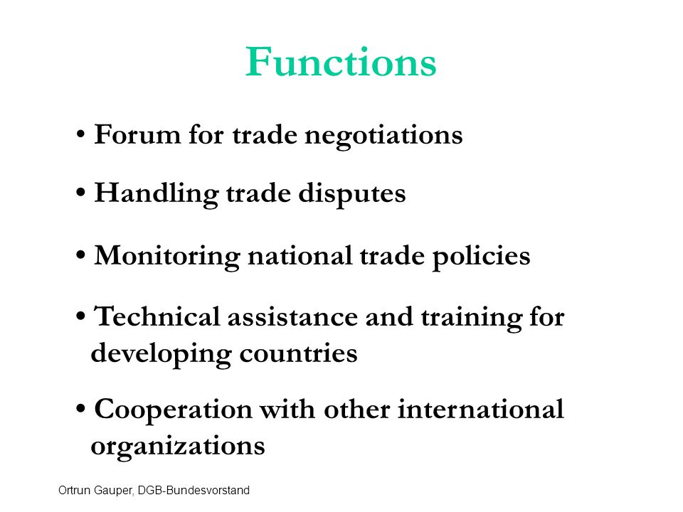 Ortrun Gauper, DGB-Bundesvorstand Functions Forum for trade negotiations Handling trade disputes Monitoring national trade policies Technical assistance and training for developing countries Cooperation with other international organizations
