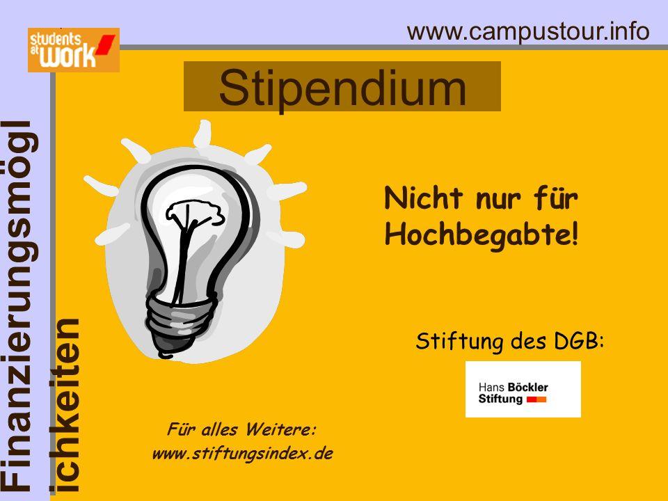 www.campustour.info Stipendium Finanzierungsmögl ichkeiten Nicht nur für Hochbegabte! Für alles Weitere: www.stiftungsindex.de Stiftung des DGB: