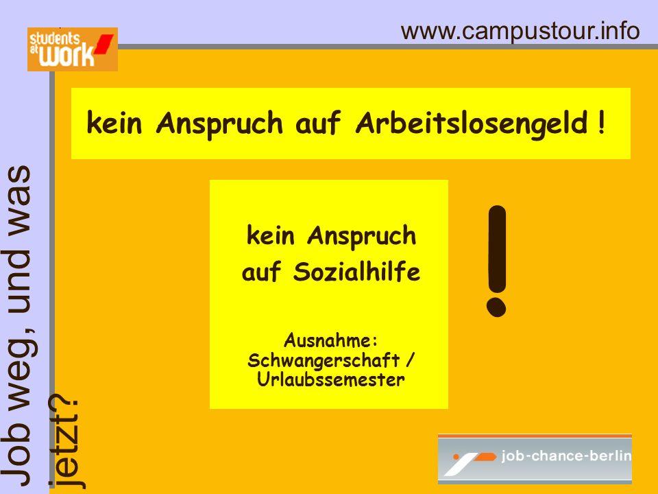 www.campustour.info kein Anspruch auf Arbeitslosengeld ! ! kein Anspruch auf Sozialhilfe Ausnahme: Schwangerschaft / Urlaubssemester Job weg, und was