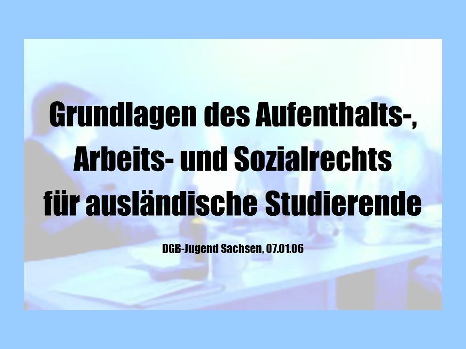 Grundlagen des Aufenthalts-, Arbeits- und Sozialrechts für ausländische Studierende DGB-Jugend Sachsen, 07.01.06