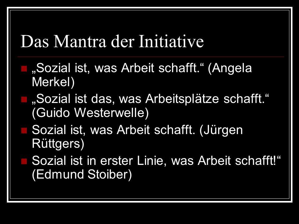 Das Mantra der Initiative Sozial ist, was Arbeit schafft. (Angela Merkel) Sozial ist das, was Arbeitsplätze schafft. (Guido Westerwelle) Sozial ist, w