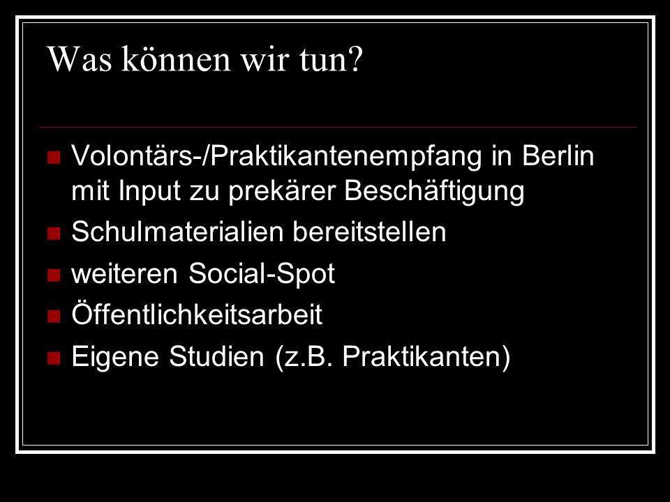 Was können wir tun? Volontärs-/Praktikantenempfang in Berlin mit Input zu prekärer Beschäftigung Schulmaterialien bereitstellen weiteren Social-Spot Ö