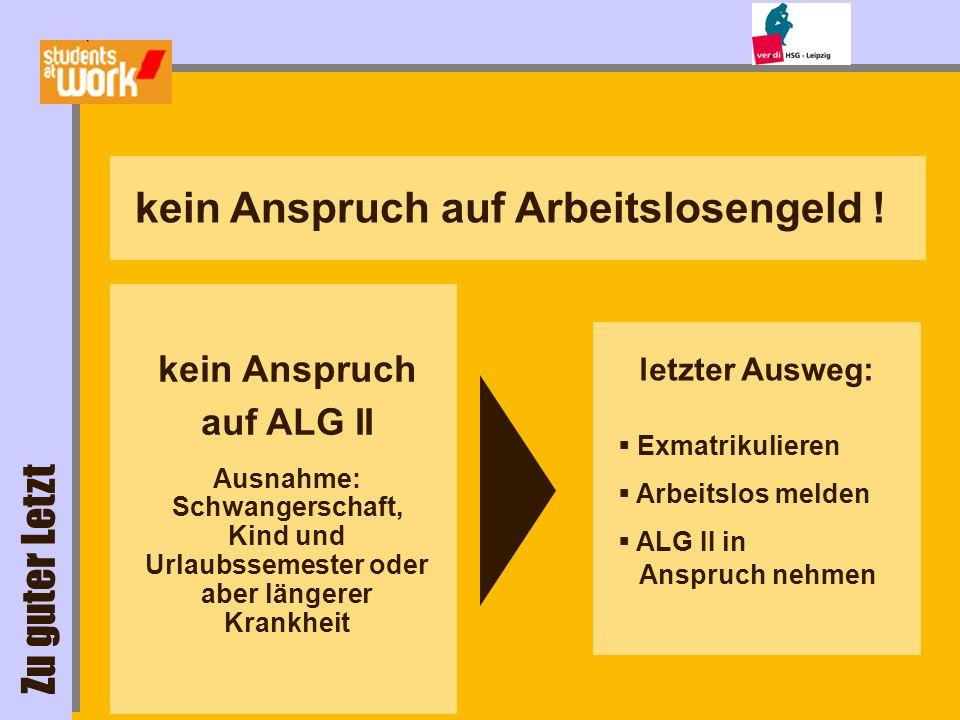 letzter Ausweg: kein Anspruch auf Arbeitslosengeld ! Exmatrikulieren Arbeitslos melden ALG II in Anspruch nehmen kein Anspruch auf ALG II Ausnahme: Sc