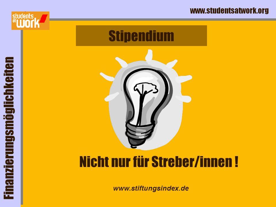 www.studentsatwork.org Stipendium Finanzierungsmöglichkeiten Nicht nur für Streber/innen ! www.stiftungsindex.de